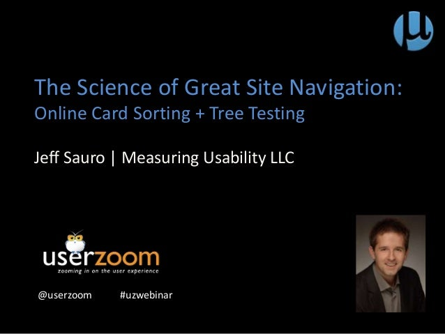 The Science of Great Site Navigation: Online Card Sorting + Tree Testing Jeff Sauro | Measuring Usability LLC @userzoom #u...