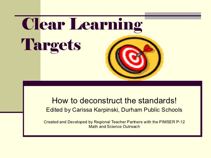 Clear Learning Targets How to deconstruct the standards! Edited by Carissa Karpinski, Durham Public Schools Created and De...