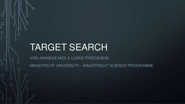 TARGET SEARCH VON JANNEKE MES & LUKAS FRIEDEHEIM MAASTRICHT UNIVERSITY – MAASTRICHT SCIENCE PROGRAMME