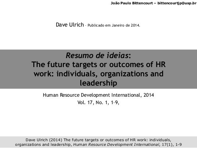 João Paulo Bittencourt – bittencourtjp@usp.br Dave Ulrich (2014) The future targets or outcomes of HR work: individuals, o...
