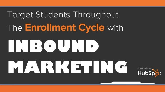 Target Students Throughout The Enrollment Cycle with INBOUND MARKETING A publication of