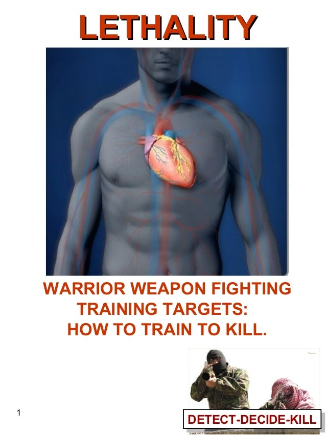 LETHALITY  WARRIOR WEAPON FIGHTING TRAINING TARGETS: HOW TO TRAIN TO KILL.  1  DETECT-DECIDE-KILL DETECT-DECIDE-KILL