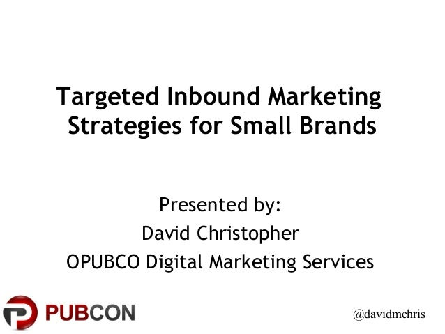 Targeted Inbound Marketing Strategies for Small Brands Presented by: David Christopher OPUBCO Digital Marketing Services @...