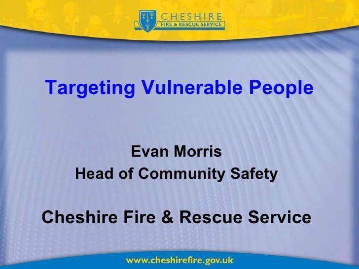 Targeting Vulnerable People <ul><li>Evan Morris </li></ul><ul><li>Head of Community Safety </li></ul><ul><li>Cheshire Fire...