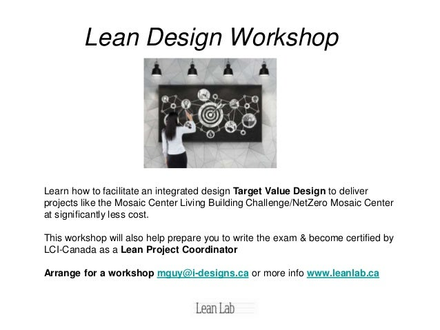 Lean Design Workshop Learn how to facilitate an integrated design Target Value Design to deliver projects like the Mosaic ...