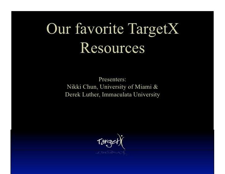 Our favorite TargetX      Resources               Presenters:   Nikki Chun, University of Miami &   Derek Luther, Immacula...