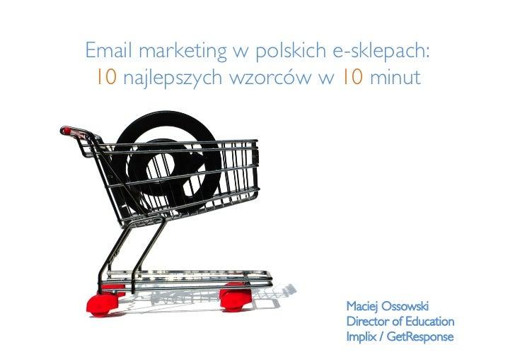 Email marketing w polskich e-sklepach: 10 najlepszych wzorców w 10 minut                            Maciej Ossowski     ...