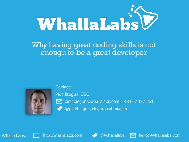 Why having great coding skills is not enough to be a great developer Contact: Piotr Biegun, CEO piotr.biegun@whallalabs.co...