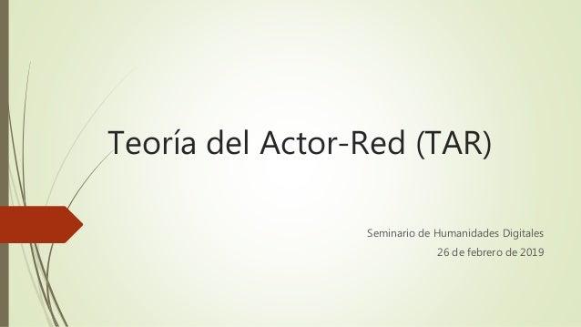Teoría del Actor-Red (TAR) Seminario de Humanidades Digitales 26 de febrero de 2019