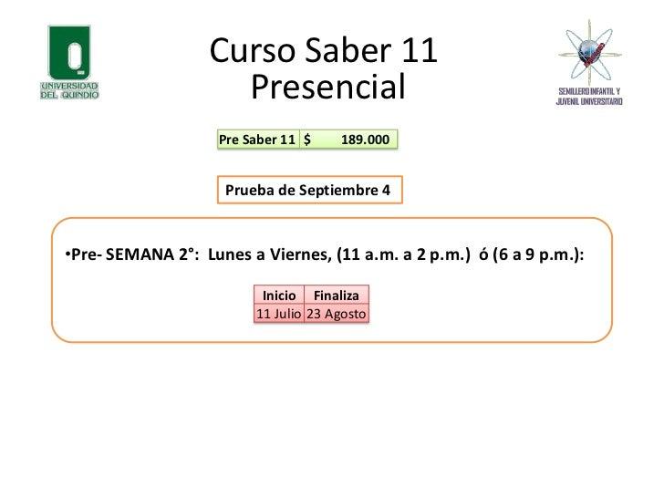 Curso Saber 11<br />Presencial<br />Prueba de Septiembre 4 <br /><ul><li>Pre- SEMANA 2°:  Lunes a Viernes, (11 a.m. a 2 p....