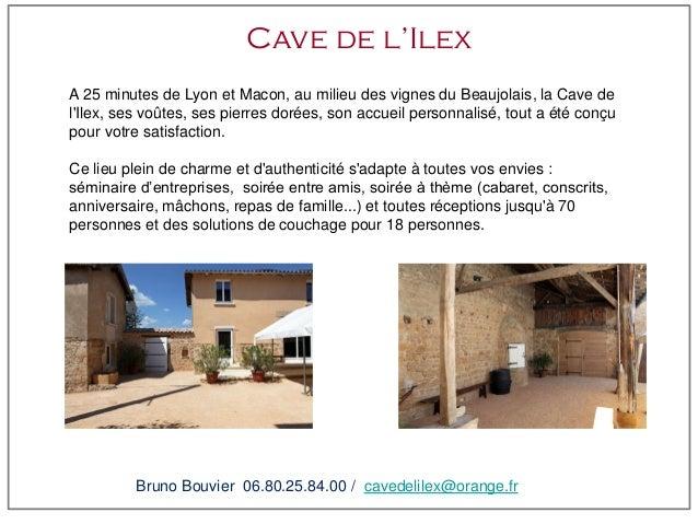 Cave de l'IlexA 25 minutes de Lyon et Macon, au milieu des vignes du Beaujolais, la Cave delIlex, ses voûtes, ses pierres ...
