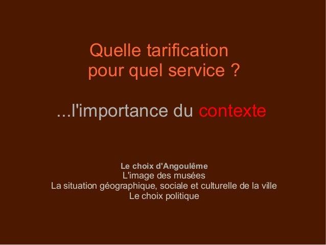 Quelle tarification pour quel service ? ...l'importance du contexte Le choix d'Angoulême L'image des musées La situation g...