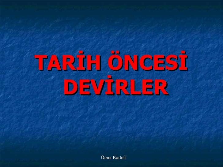 <ul><li>TARİH ÖNCESİ DEVİRLER </li></ul>Ömer Kartelli