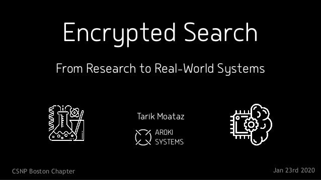 Encrypted Search From Research to Real-World Systems Tarik Moataz CSNP Boston Chapter Jan 23rd 2020 AROKI