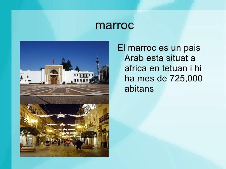 marroc <ul><li>El marroc es un pais Arab esta situat a africa en tetuan i hi ha mes de 725,000 abitans  </li></ul>