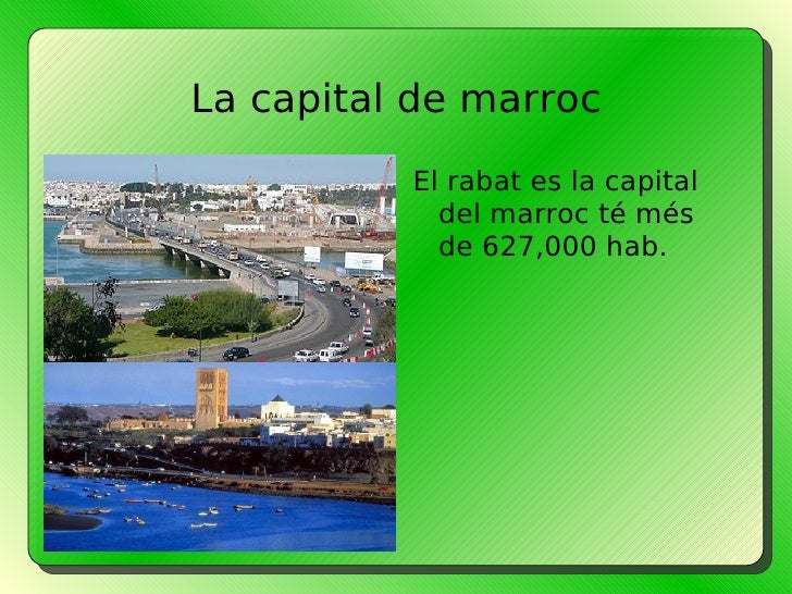 La capital de marroc <ul><li>El rabat es la capital del marroc té més de 627,000 hab.  </li></ul>