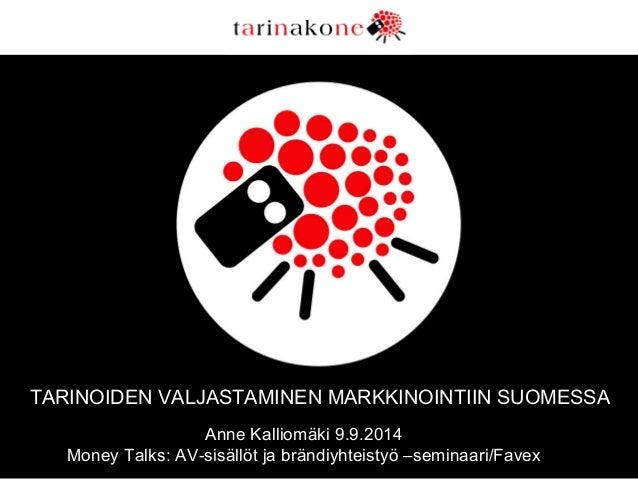 TARINOIDEN VALJASTAMINEN MARKKINOINTIIN SUOMESSA  Anne Kalliomäki 9.9.2014  Money Talks: AV-sisällöt ja brändiyhteistyö –s...