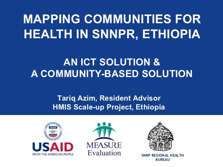 MAPPING COMMUNITIES FORHEALTH IN SNNPR, ETHIOPIA      AN ICT SOLUTION & A COMMUNITY-BASED SOLUTION     Tariq Azim, Residen...