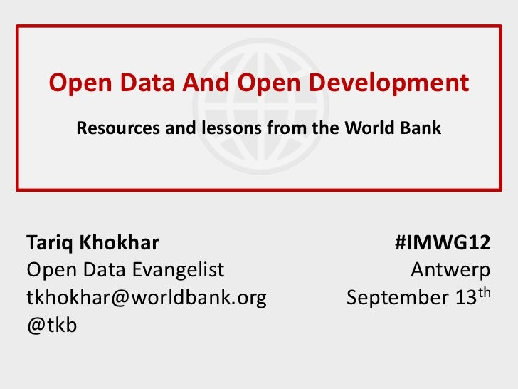 Open Data And Open Development    Resources and lessons from the World BankTariq Khokhar                          #IMWG12O...