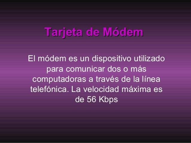 Tarjeta de MódemTarjeta de Módem El módem es un dispositivo utilizado para comunicar dos o más computadoras a través de la...