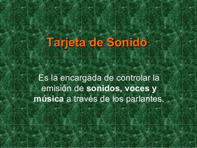 Tarjeta de SonidoTarjeta de Sonido Es la encargada de controlar la emisión de sonidos, voces y música a través de los parl...