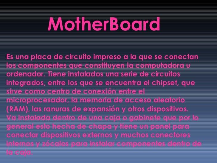 MotherBoard Es una placa de circuito impreso a la que se conectan los componentes que constituyen la computadora u ordenad...