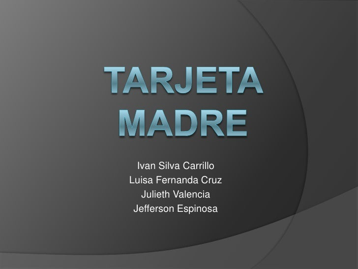 TARJETA MADRE<br />Ivan Silva Carrillo<br />Luisa Fernanda Cruz<br />Julieth Valencia<br />Jefferson Espinosa<br />
