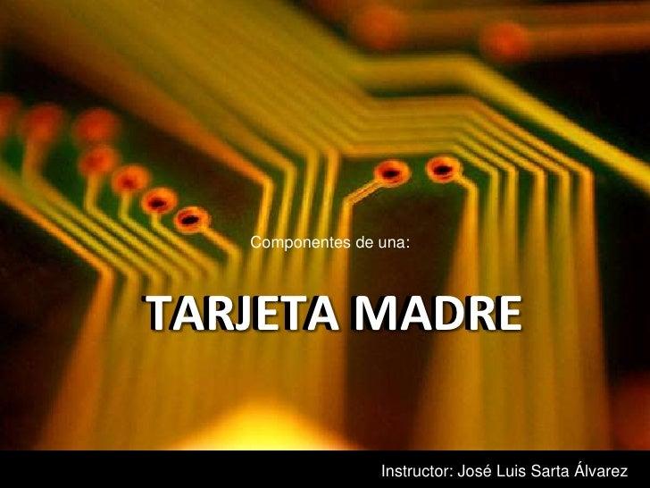 Componentes de una:<br />TARJETA MADRE<br />TARJETA MADRE<br />Instructor: José Luis Sarta Álvarez<br />