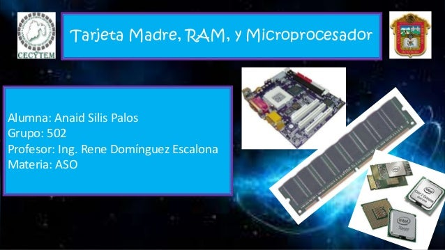 Tarjeta Madre, RAM, y Microprocesador Alumna: Anaid Silis Palos Grupo: 502 Profesor: Ing. Rene Domínguez Escalona Materia:...