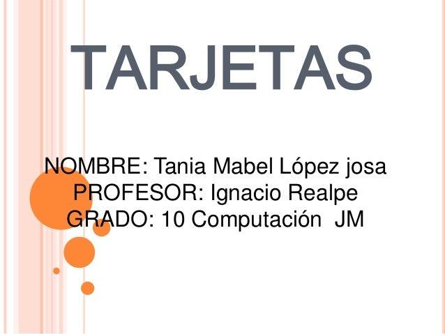 TARJETASNOMBRE: Tania Mabel López josa  PROFESOR: Ignacio Realpe GRADO: 10 Computación JM