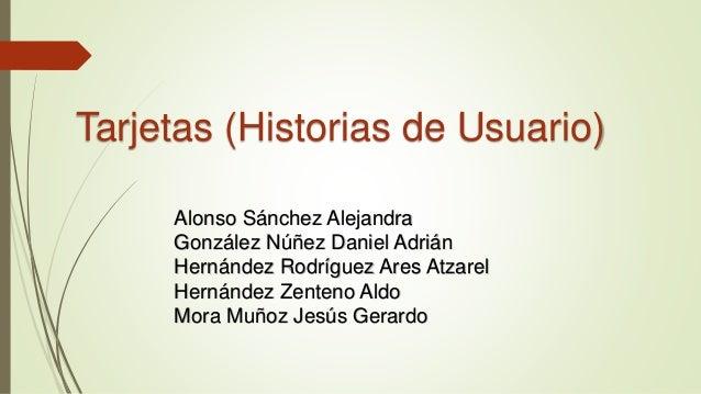 Tarjetas (Historias de Usuario) Alonso Sánchez Alejandra González Núñez Daniel Adrián Hernández Rodríguez Ares Atzarel Her...