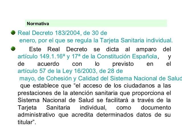NormativaReal Decreto 183/2004, de 30 de enero, por el que se regula la Tarjeta Sanitaria individual.      Este Real Decre...