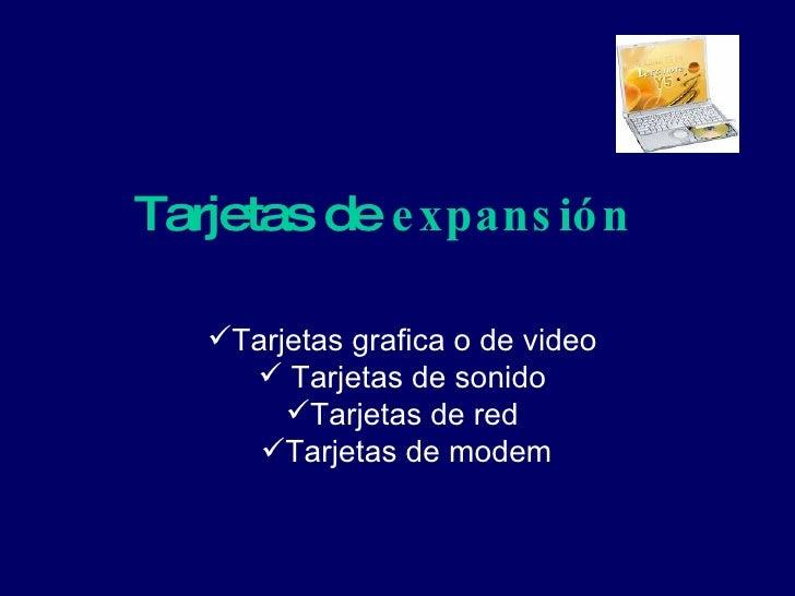 Tarjetas de  expansión   <ul><li>Tarjetas grafica o de video  </li></ul><ul><li>Tarjetas de sonido  </li></ul><ul><li>Tarj...