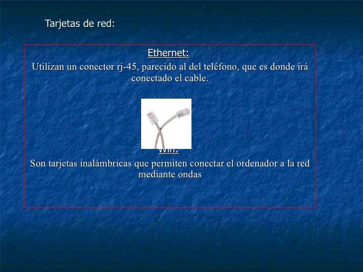 Tarjetas de red: Ethernet:   Utilizan un conector rj-45, parecido al del teléfono, que es donde irá conectado el cable. Wi...
