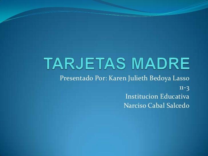 TARJETAS MADRE<br />Presentado Por: Karen Julieth Bedoya Lasso<br />11-3<br />Institucion Educativa<br />Narciso Cabal Sal...