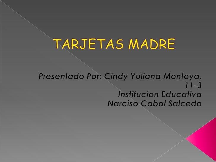 TARJETAS MADRE<br />Presentado Por: Cindy Yuliana Montoya.<br />11-3<br />Institucion Educativa<br />Narciso Cabal Salcedo...