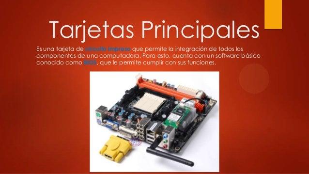 Tarjetas Principales Es una tarjeta de circuito impreso que permite la integración de todos los componentes de una computa...