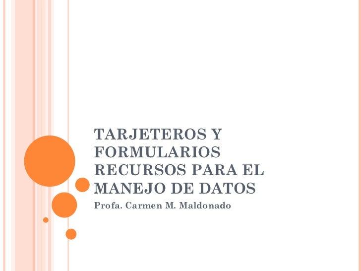 TARJETEROS YFORMULARIOSRECURSOS PARA ELMANEJO DE DATOSProfa. Carmen M. Maldonado