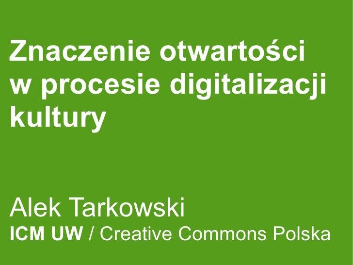 Znaczenie otwartości w procesie digitalizacji kultury   Alek Tarkowski ICM UW / Creative Commons Polska