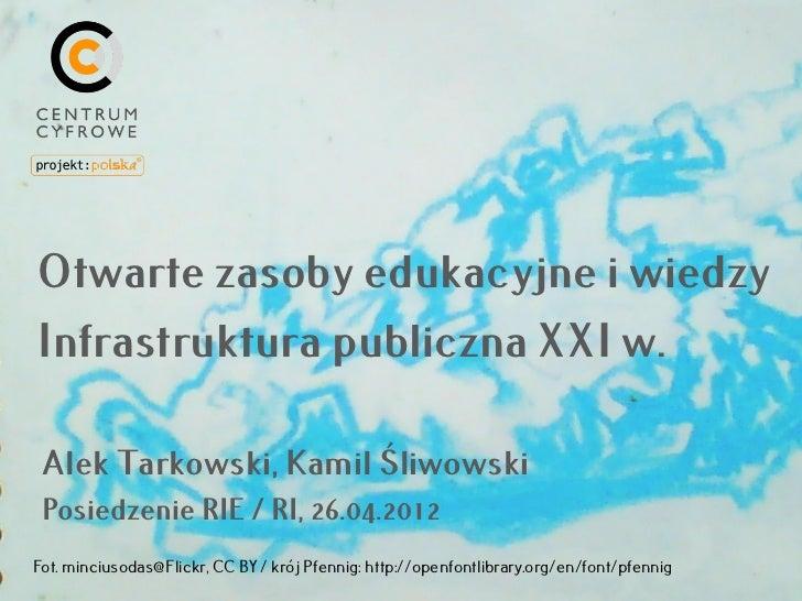 Otwarte zasoby edukacyjne i wiedzyInfrastruktura publiczna XXI w. Alek Tarkowski, Kamil Śliwowski Posiedzenie RIE / RI, 26...