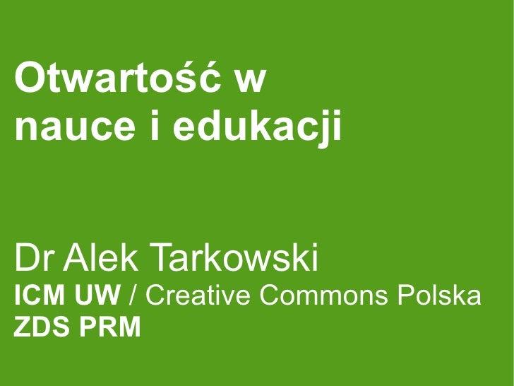 Otwartość w nauce i edukacji   Dr Alek Tarkowski ICM UW / Creative Commons Polska ZDS PRM