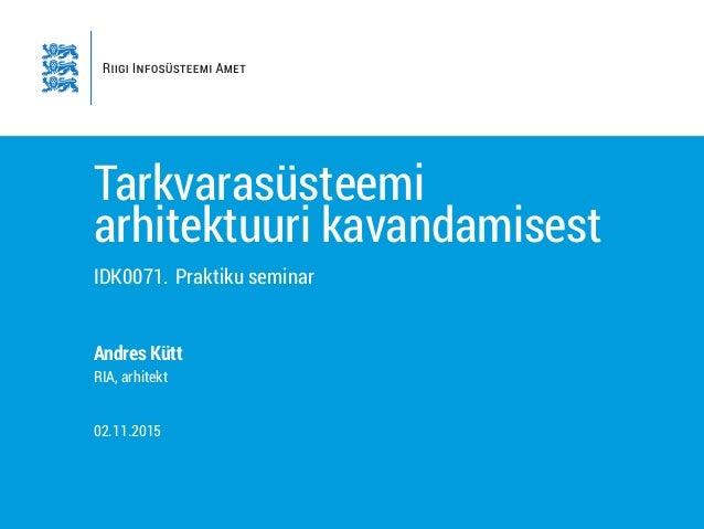 Tarkvarasüsteemi arhitektuuri kavandamisest IDK0071. Praktiku seminar Andres Kütt RIA, arhitekt 02.11.2015