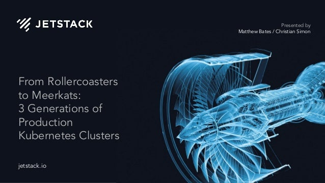 jetstack.io From Rollercoasters to Meerkats: 3 Generations of Production Kubernetes Clusters Presented by Matthew Bates / ...