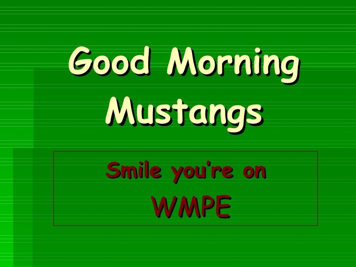 Good Morning Mustangs Smile you're on WMPE