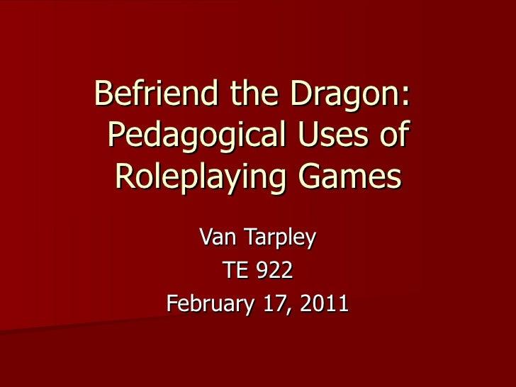 Befriend the Dragon:  Pedagogical Uses of Roleplaying Games Van Tarpley TE 922 February 17, 2011