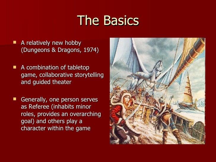 The Basics <ul><li>A relatively new hobby (Dungeons & Dragons, 1974) </li></ul><ul><li>A combination of tabletop game, col...