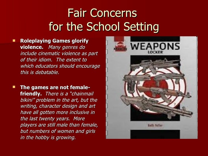 Fair Concerns  for the School Setting <ul><li>Roleplaying Games glorify violence.  Many genres do include cinematic violen...