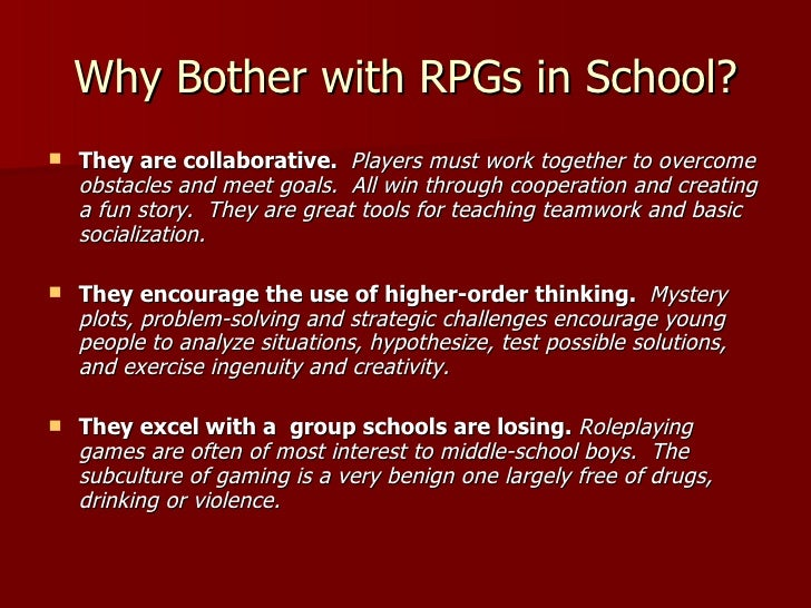 Why Bother with RPGs in School? <ul><li>They are collaborative.  Players must work together to overcome obstacles and meet...