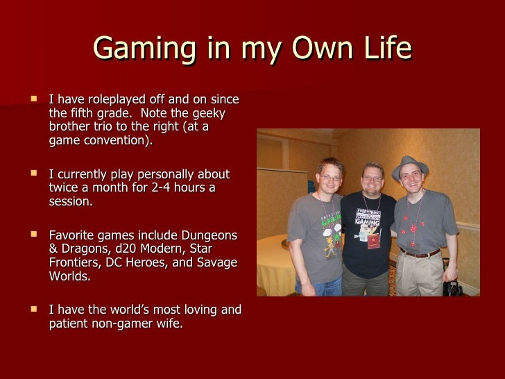Gaming in my Own Life <ul><li>I have roleplayed off and on since the fifth grade.  Note the geeky brother trio to the righ...