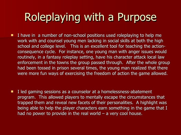 Roleplaying with a Purpose <ul><li>I have in  a number of non-school positions used roleplaying to help me work with and c...
